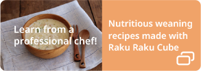 Learn from a professional chef! Nutritious weaning recipes made with RakuRaku Cube